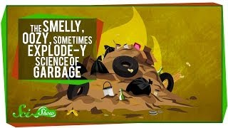 The Smelly, Oozy, Sometimes Explode-y Science of Garbage