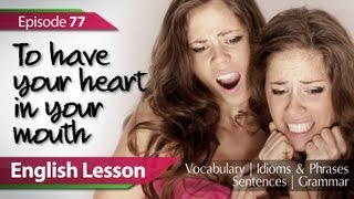 English Lesson 77  : To have your heart in your mouth. Vocabulary, Grammar, Idioms, Phrases.