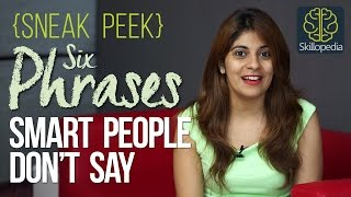 Sneak Peek - 06 Phrases smart people don't say ( Skillopedia)