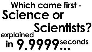 Which came first - Science or Scientists? explained in ten seconds