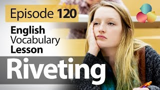 Riveting - English Vocabulary Lesson # 120 - Free English speaking lesson