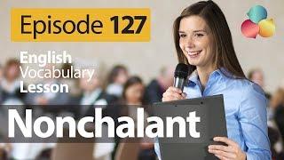 Nonchalant - English Vocabulary Lesson # 126 - Free English speaking lesson