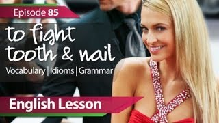 English lesson 85 - To fight tooth & nail. Grammar & Vocabulary lessons for learning fluent English.